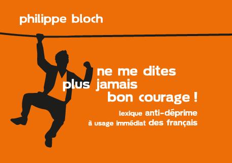 « Ne me dites plus jamais bon courage ! » de Philippe Bloch